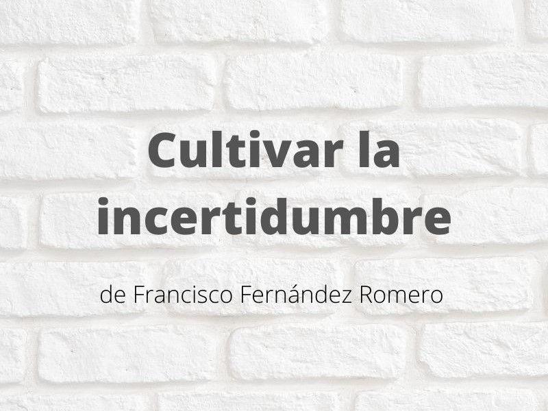 Cultivar la incertidumbre. Artículo de Francisco Fernández Romero