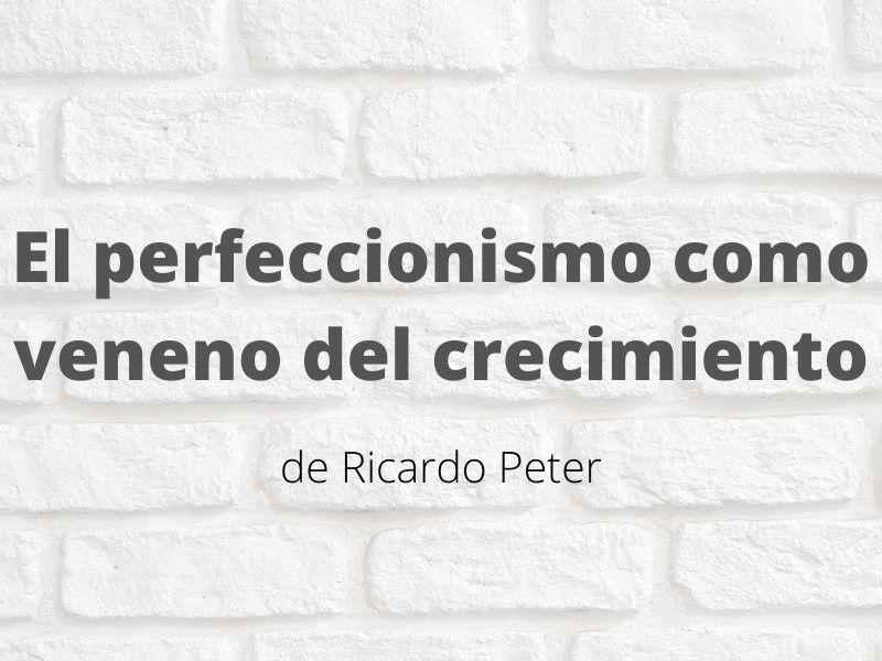 El perfeccionismo como veneno del crecimiento. Artículo de Ricardo Peter