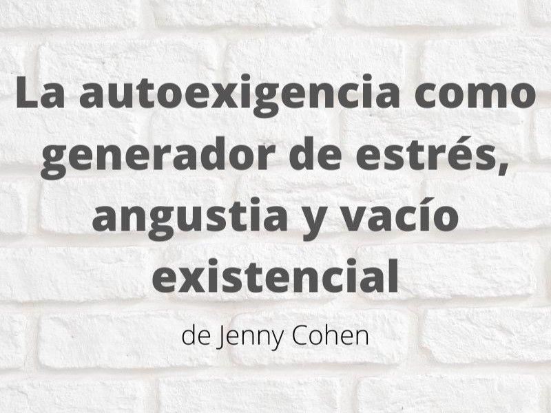 La autoexigencia como generador de estrés, angustia y vacío existencial. Artículo de Jenny Cohen