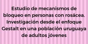 Tesis Estudio de mecanismos de bloqueo en personas con rosácea: Investigación desde el enfoque Gestalt en una población uruguaya de adultos jóvenes