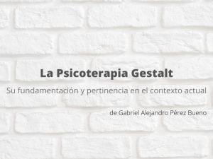 La psicoterapia Gestalt: su fundamentación y pertinencia en el contexto actual. Artículo de Gabriel Alejandro Pérez Bueno.
