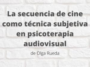 La secuencia de cine como técnica subjetiva en psicoterapia audiovisual. Artículo de Olga Rueda